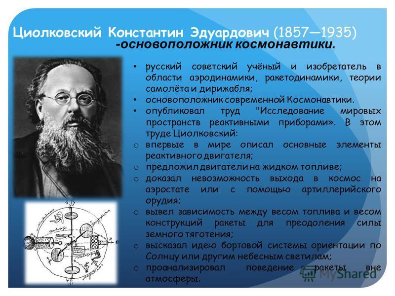 Циолковский Константин Эдуардович (18571935) -основоположник космонавтики. русский советский учёный и изобретатель в области аэродинамики, ракета динамики, теории самолёта и дирижабля; основоположник современной Космонавтики. опубликовал труд