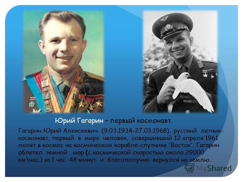 Гагарин Юрий Алексеевич (9.03.1934-27.03.1968), русский летчик- космонавт, первый в мире человек, совершивший 12 апреля 1961 полет в космос на космическом корабле-спутнике Восток. Гагарин облетел земной шар (с космической скоростью около 29000 км\час