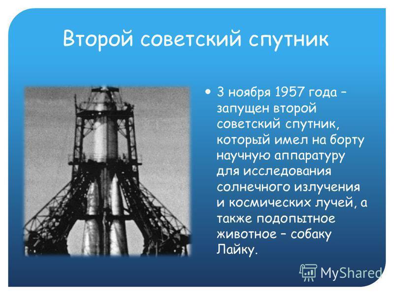 Второй советский спутник 3 ноября 1957 года – запущен второй советский спутник, который имел на борту научную аппаратуру для исследования солнечного излучения и космических лучей, а также подопытное животное – собаку Лайку.