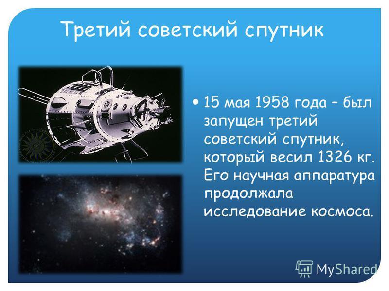 Третий советский спутник 15 мая 1958 года – был запущен третий советский спутник, который весил 1326 кг. Его научная аппаратура продолжала исследование космоса.