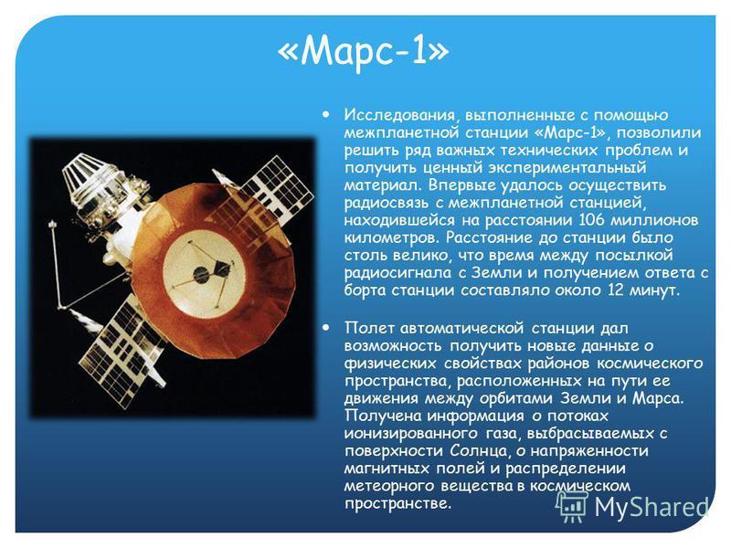 «Марс-1» Исследования, выполненные с помощью межпланетной станции «Марс-1», позволили решить ряд важных технических проблем и получить ценный экспериментальный материал. Впервые удалось осуществить радиосвязь с межпланетной станцией, находившейся на