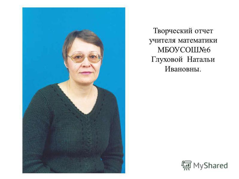 Творческий отчет учителя математики МБОУСОШ6 Глуховой Натальи Ивановны.