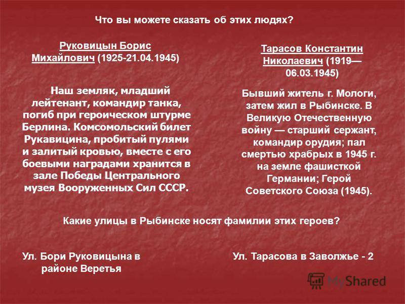 Наш земляк, младший лейтенант, командир танка, погиб при героическом штурме Берлина. Комсомольский билет Рукавицина, пробитый пулями и залитый кровью, вместе с его боевыми наградами хранится в зале Победы Центрального музея Вооруженных Сил СССР. Бывш