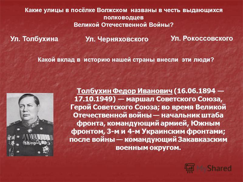 Толбухин Федор Иванович (16.06.1894 17.10.1949) маршал Советского Союза, Герой Советского Союза; во время Великой Отечественной войны начальник штаба фронта, командующий армией, Южным фронтом, 3-м и 4-м Украинским фронтами; после войны командующий За