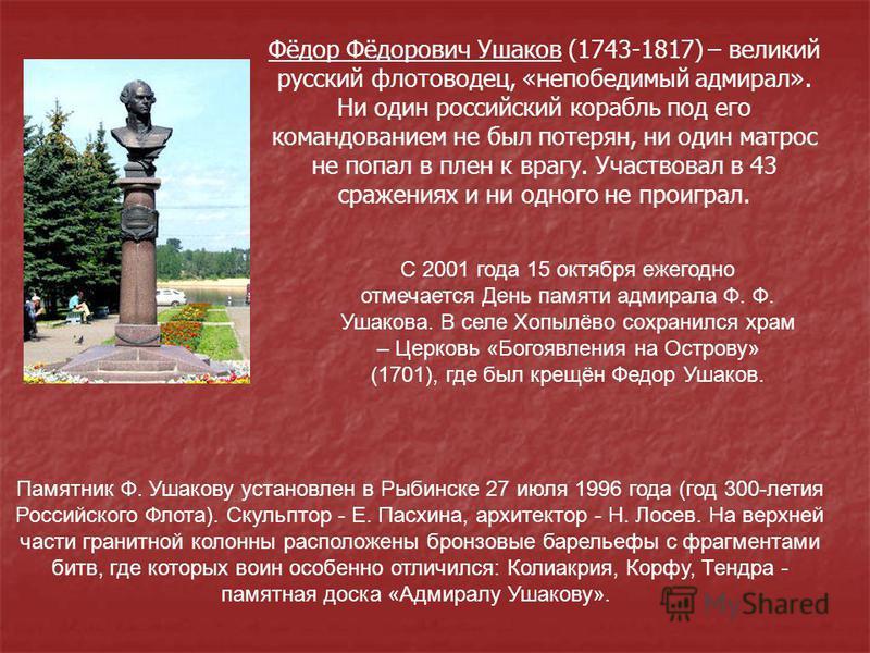 Фёдор Фёдорович Ушаков (1743-1817) – великий русский флотоводец, «непобедимый адмирал». Ни один российский корабль под его командованием не был потерян, ни один матрос не попал в плен к врагу. Участвовал в 43 сражениях и ни одного не проиграл. Памятн