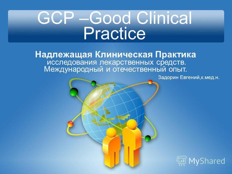 GCP –Good Clinical Practice Надлежащая Клиническая Практика исследования лекарственных средств. Международный и отечественный опыт. Задорин Евгений,к.мед.н.