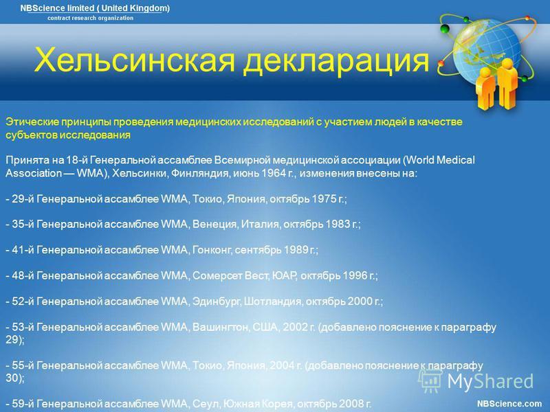 Хельсинская декларация Этические принципы проведения медицинских исследований с участием людей в качестве субъектов исследования Принята на 18-й Генеральной ассамблее Всемирной медицинской ассоциации (World Medical Association WMA), Хельсинки, Финлян