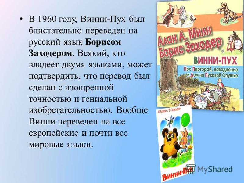 В 1960 году, Винни-Пух был блистательно переведен на русский язык Борисом Заходером. Всякий, кто владеет двумя языками, может подтвердить, что перевод был сделан с изощренной точностью и гениальной изобретательностью. Вообще Винни переведен на все ев