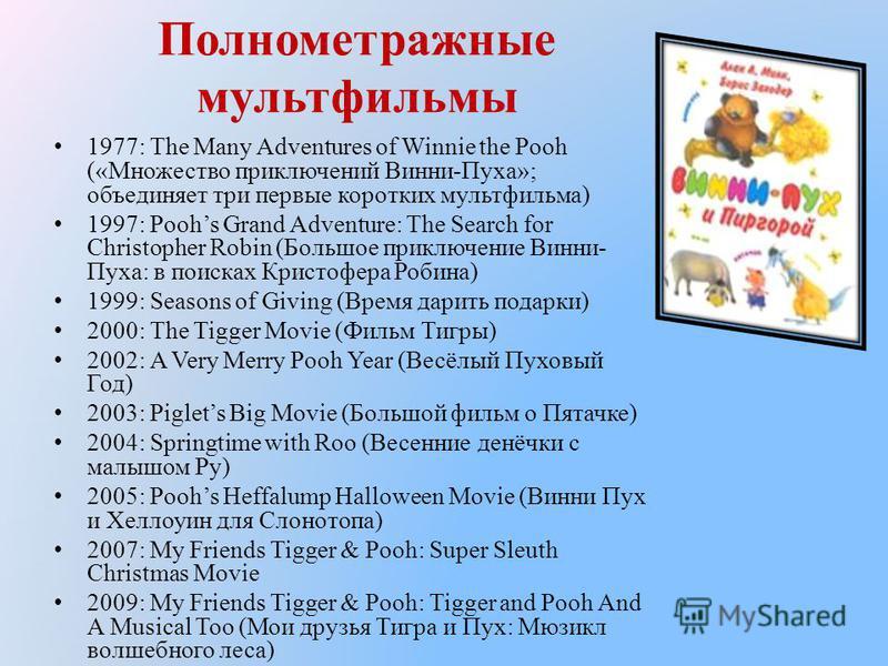 Полнометражные мультфильмы 1977: The Many Adventures of Winnie the Pooh («Множество приключений Винни-Пуха»; объединяет три первые коротких мультфильма) 1997: Poohs Grand Adventure: The Search for Christopher Robin (Большое приключение Винни- Пуха: в