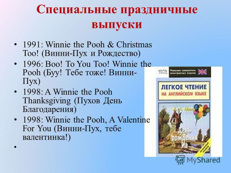 Специальные праздничные выпуски 1991: Winnie the Pooh & Christmas Too! (Винни-Пух и Рождество) 1996: Boo! To You Too! Winnie the Pooh (Буу! Тебе тоже! Винни- Пух) 1998: A Winnie the Pooh Thanksgiving (Пухов День Благодарения) 1998: Winnie the Pooh, A
