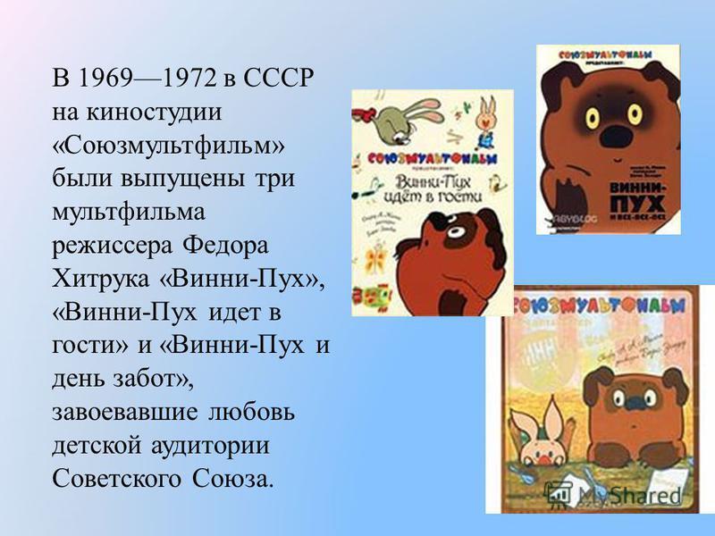 В 19691972 в СССР на киностудии «Союзмультфильм» были выпущены три мультфильма режиссера Федора Хитрука «Винни-Пух», «Винни-Пух идет в гости» и «Винни-Пух и день забот», завоевавшие любовь детской аудитории Советского Союза.