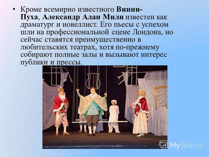 Кроме всемирно известного Винни- Пуха, Александр Алан Милн известен как драматург и новеллист. Его пьесы с успехом шли на профессиональной сцене Лондона, но сейчас ставятся преимущественно в любительских театрах, хотя по-прежнему собирают полные залы