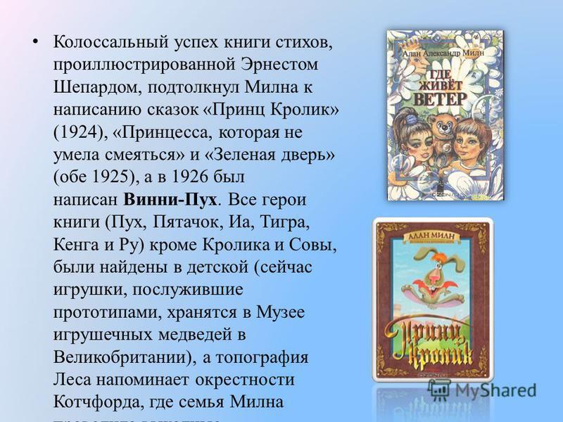 Колоссальный успех книги стихов, проиллюстрированной Эрнестом Шепардом, подтолкнул Милна к написанию сказок «Принц Кролик» (1924), «Принцесса, которая не умела смеяться» и «Зеленая дверь» (обе 1925), а в 1926 был написан Винни-Пух. Все герои книги (П