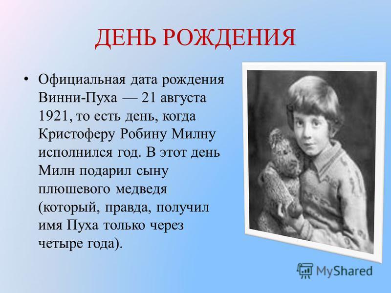 ДЕНЬ РОЖДЕНИЯ Официальная дата рождения Винни-Пуха 21 августа 1921, то есть день, когда Кристоферу Робину Милну исполнился год. В этот день Милн подарил сыну плюшевого медведя (который, правда, получил имя Пуха только через четыре года).