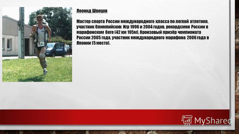 Леонид Швецов Мастер спорта России международного класса по легкой атлетике, участник Олимпийских Игр 1996 и 2004 годов, рекордсмен России в марафонском беге (42 км 195 м), бронзовый призёр чемпионата России 2005 года, участник международного марафон