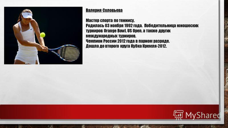 Валерия Соловьева Мастер спорта по теннису. Родилась 03 ноября 1992 года. Победительница юношеских турниров Orange Bowl, US Open, а также других международных турниров. Чемпион России 2012 года в парном разряде. Дошла до второго круга Кубка Кремля-20