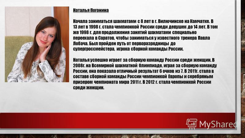 Наталья Погонина Начала заниматься шахматами с 8 лет в г. Вилючинске на Камчатке. В 13 лет в 1998 г. стала чемпионкой России среди девушек до 14 лет. В том же 1998 г. для продолжения занятий шахматами специально переехала в Саратов, чтобы заниматься