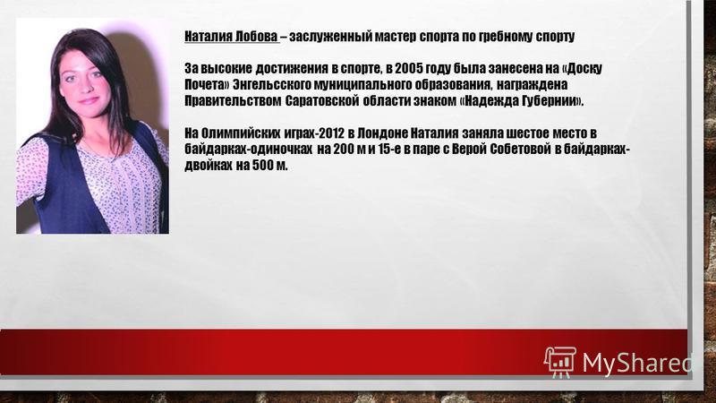Наталия Лобова – заслуженный мастер спорта по гребному спорту За высокие достижения в спорте, в 2005 году была занесена на «Доску Почета» Энгельсского муниципального образования, награждена Правительством Саратовской области знаком «Надежда Губернии»