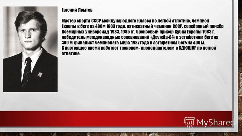 Евгений Ломтев Мастер спорта СССР международного класса по легкой атлетике, чемпион Европы в беге на 400 м 1983 года, пятикратный чемпион СССР, серебряный призёр Всемирных Универсиад 1983, 1985 гг., бронзовый призёр Кубка Европы 1983 г., победитель м