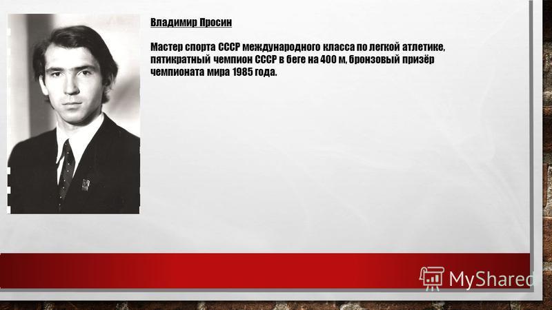 Владимир Просин Мастер спорта СССР международного класса по легкой атлетике, пятикратный чемпион СССР в беге на 400 м, бронзовый призёр чемпионата мира 1985 года.
