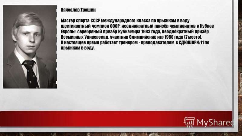 Вячеслав Трошин Мастер спорта СССР международного класса по прыжкам в воду, шестикратный чемпион СССР, неоднократный призёр чемпионатов и Кубков Европы, серебряный призёр Кубка мира 1983 года, неоднократный призёр Всемирных Универсиад, участник Олимп