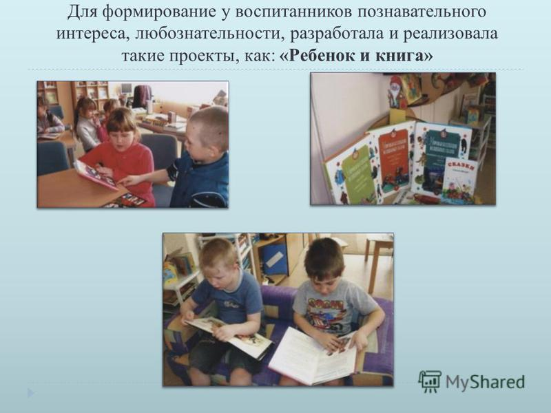 Для формирование у воспитанников познавательного интереса, любознательности, разработала и реализовала такие проекты, как: « Ребенок и книга »
