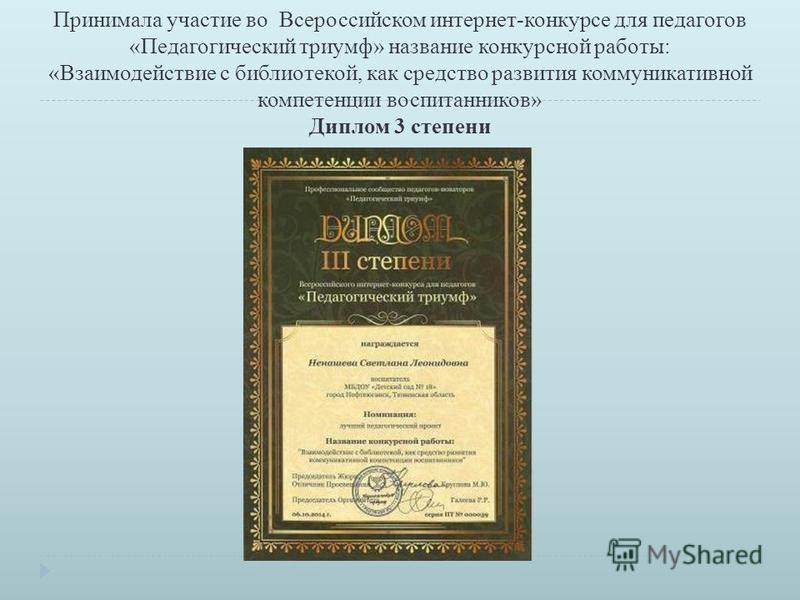 Принимала участие во Всероссийском интернет-конкурсе для педагогов « Педагогический триумф » название конкурсной работы: « Взаимодействие с библиотекой, как средство развития коммуникативной компетенции воспитанников » Диплом 3 степени
