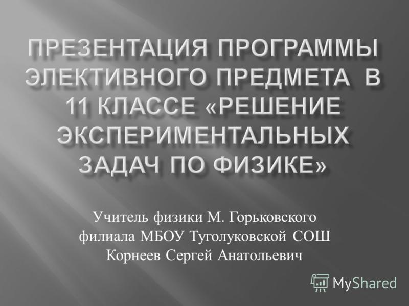 Учитель физики М. Горьковского филиала МБОУ Туголуковской СОШ Корнеев Сергей Анатольевич