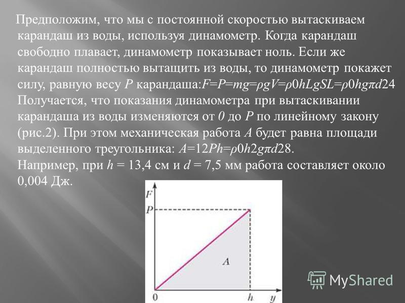 Предположим, что мы с постоянной скоростью вытаскиваем карандаш из воды, используя динамометр. Когда карандаш свободно плавает, динамометр показывает ноль. Если же карандаш полностью вытащить из воды, то динамометр покажет силу, равную весу Р каранда