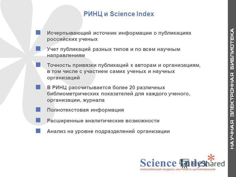 РИНЦ и Science Index Исчерпывающий источник информации о публикациях российских ученых Учет публикаций разных типов и по всем научным направлениям Точность привязки публикаций к авторам и организациям, в том числе с участием самих ученых и научных ор