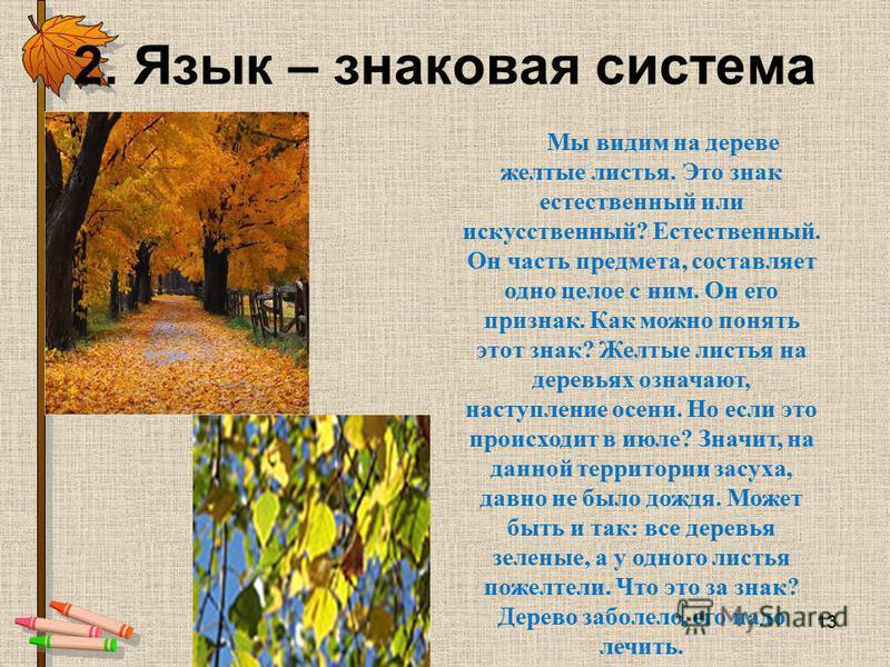 2. Язык – знаковая система Мы видим на дереве желтые листья. Это знак естественный или искусственный? Естественный. Он часть предмета, составляет одно целое с ним. Он его признак. Как можно понять этот знак? Желтые листья на деревьях означают, наступ