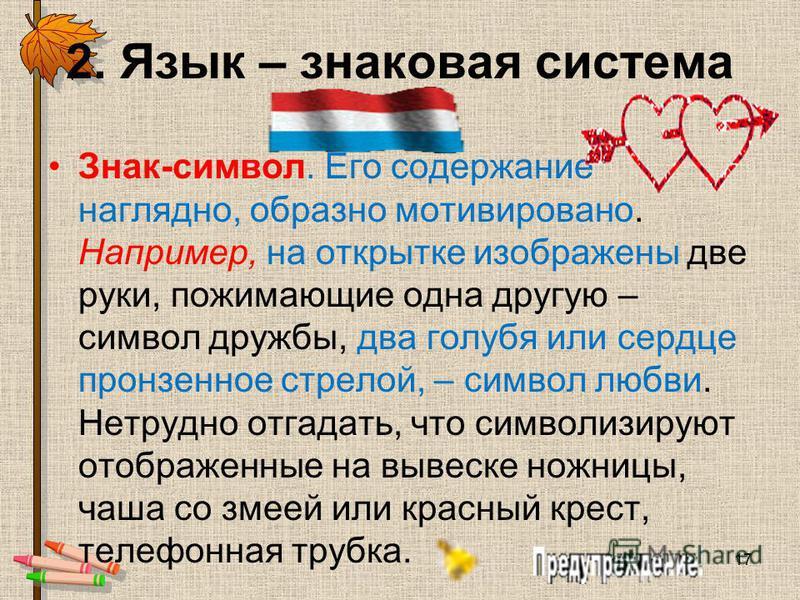 2. Язык – знаковая система Знак-символ. Его содержание наглядно, образно мотивировано. Например, на открытке изображены две руки, пожимающие одна другую – символ дружбы, два голубя или сердце пронзенное стрелой, – символ любви. Нетрудно отгадать, что