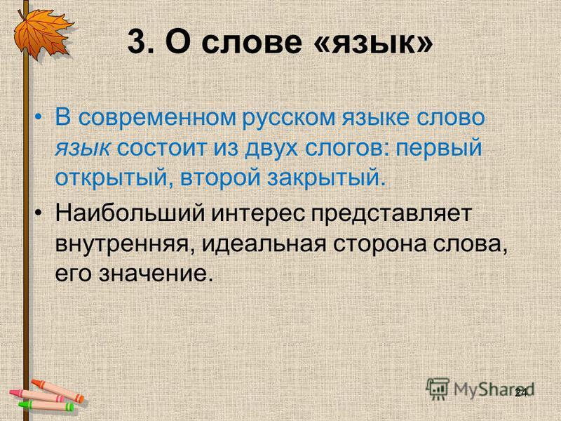 3. О слове «язык» В современном русском языке слово язык состоит из двух слогов: первый открытый, второй закрытый. Наибольший интерес представляет внутренняя, идеальная сторона слова, его значение. 24