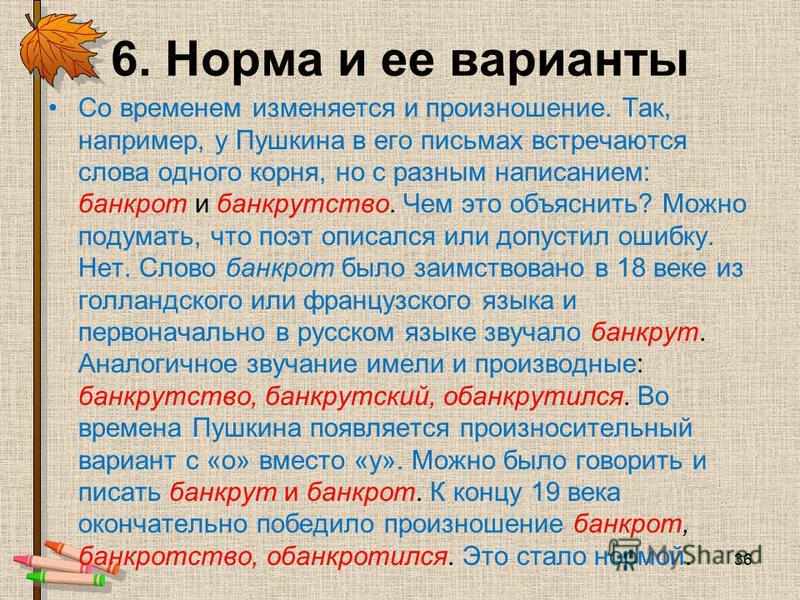 6. Норма и ее варианты Со временем изменяется и произношение. Так, например, у Пушкина в его письмах встречаются слова одного корня, но с разным написанием: банкрот и банкрутство. Чем это объяснить? Можно подумать, что поэт описался или допустил ошиб
