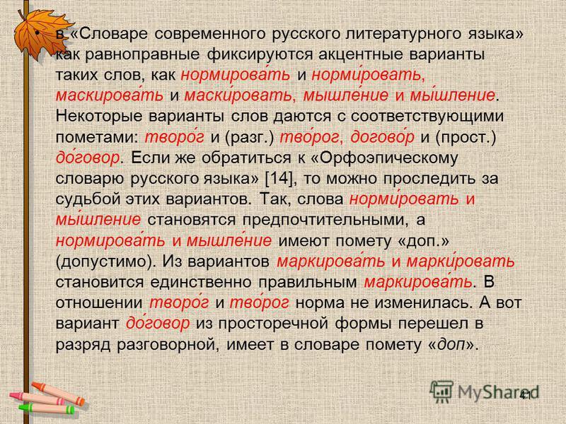 в «Словаре современного русского литературного языка» как равноправные фиксируются акцентные варианты таких слов, как нормирова́ть и норми́ровать, маскирова́ть и маски́ровать, мышле́ние и мы́шление. Некоторые варианты слов даются с соответствующими п