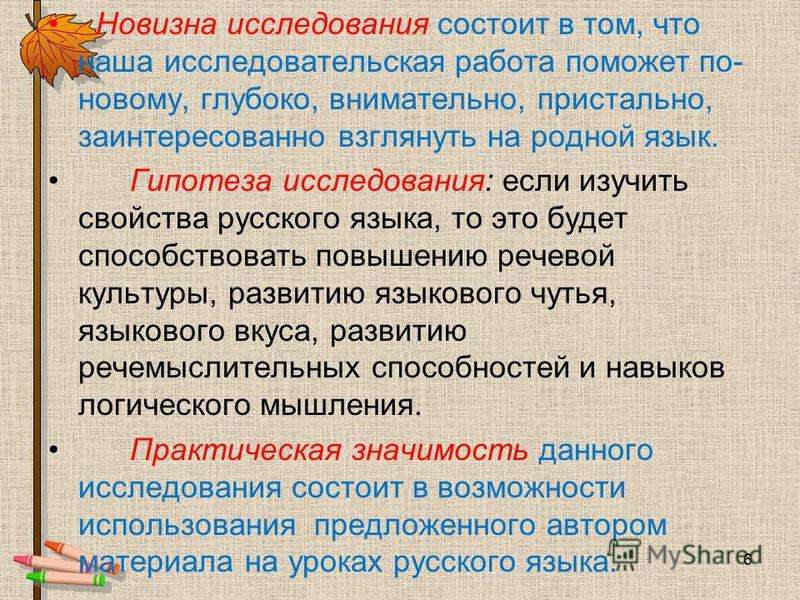 Новизна исследования состоит в том, что наша исследовательская работа поможет по- новому, глубоко, внимательно, пристально, заинтересованно взглянуть на родной язык. Гипотеза исследования: если изучить свойства русского языка, то это будет способство
