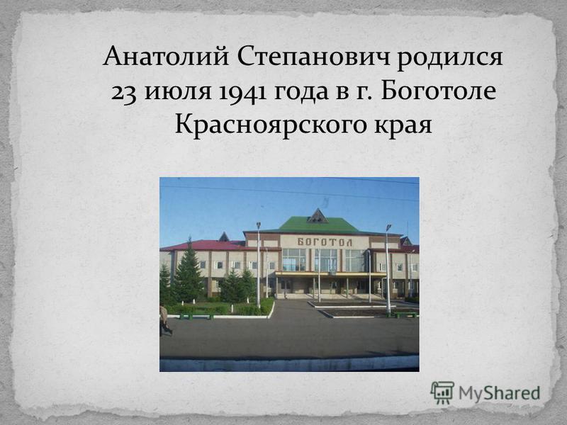 Анатолий Степанович родился 23 июля 1941 года в г. Боготоле Красноярского края