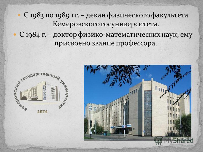 С 1983 по 1989 гг. – декан физического факультета Кемеровского госуниверситета. С 1984 г. – доктор физико-математических наук; ему присвоено звание профессора.