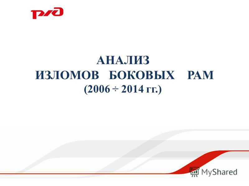 АНАЛИЗ ИЗЛОМОВ БОКОВЫХ РАМ (2006 ÷ 2014 гг.)