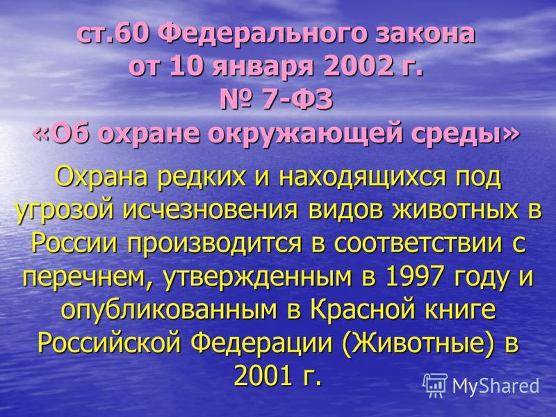 Охрана редких и находящихся под угрозой исчезновения видов животных в России производится в соответствии с перечнем, утвержденным в 1997 году и опубликованным в Красной книге Российской Федерации (Животные) в 2001 г. ст.60 Федерального закона от 10 я