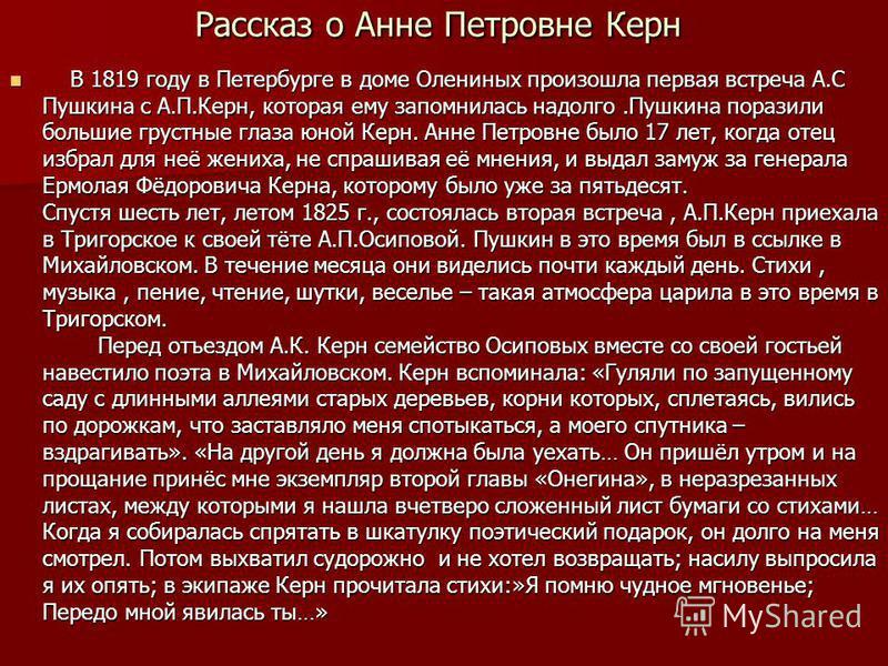 Рассказ о Анне Петровне Керн В 1819 году в Петербурге в доме Олениных произошла первая встреча А.С Пушкина с А.П.Керн, которая ему запомнилась надолго.Пушкина поразили большие грустные глаза юной Керн. Анне Петровне было 17 лет, когда отец избрал для