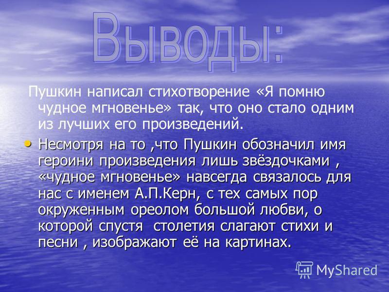 Пушкин написал стихотворение «Я помню чудное мгновенье» так, что оно стало одним из лучших его произведений. Несмотря на то,что Пушкин обозначил имя героини произведения лишь звёздочками, «чудное мгновенье» навсегда связалось для нас с именем А.П.Кер