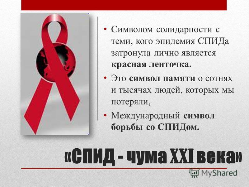 «СПИД - чума XXI века» Символом солидарности с теми, кого эпидемия СПИДа затронула лично является красная ленточка. Это символ памяти о сотнях и тысячах людей, которых мы потеряли, Международный символ борьбы со СПИДом.