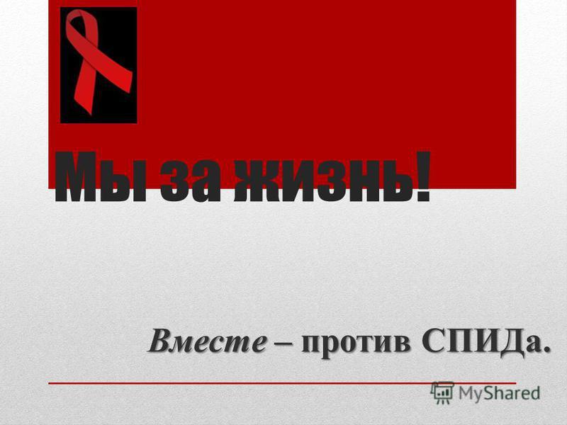 Мы за жизнь! Вместе – против СПИДа.