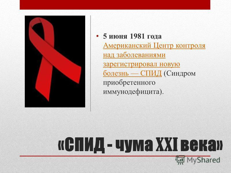 «СПИД - чума XXI века» 5 июня 1981 года Американский Центр контроля над заболеваниями зарегистрировал новую болезнь СПИД (Синдром приобретенного иммунодефицита). Американский Центр контроля над заболеваниями зарегистрировал новую болезнь СПИД