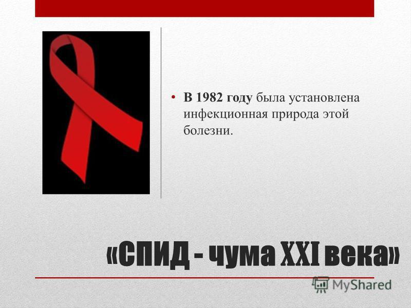 «СПИД - чума XXI века» В 1982 году была установлена инфекционная природа этой болезни.