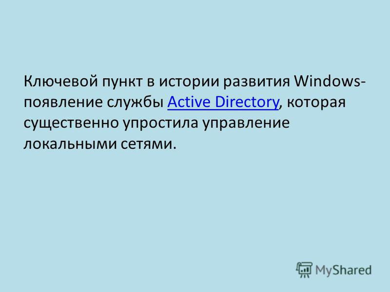 Ключевой пункт в истории развития Windows- появление службы Active Directory, которая существенно упростила управление локальными сетями.Active Directory
