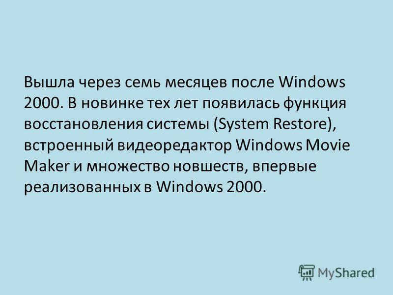 Вышла через семь месяцев после Windows 2000. В новинке тех лет появилась функция восстановления системы (System Restore), встроенный видеоредактор Windows Movie Maker и множество новшеств, впервые реализованных в Windows 2000.