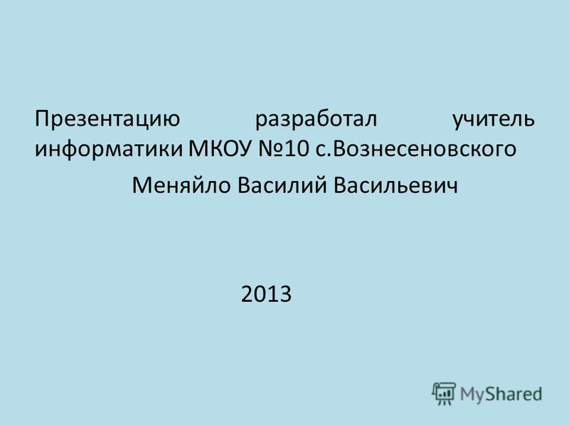 Презентацию разработал учитель информатики МКОУ 10 с.Вознесеновского Меняйло Василий Васильевич 2013