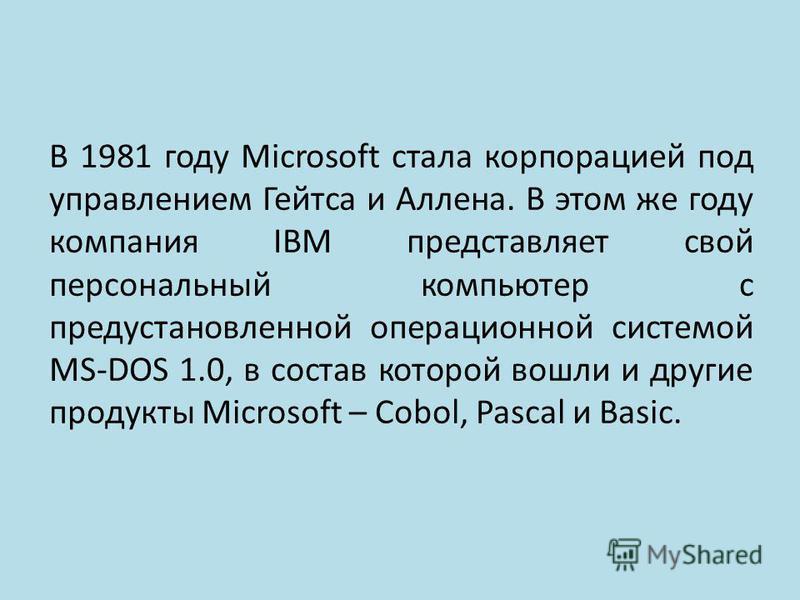 В 1981 году Microsoft стала корпорацией под управлением Гейтса и Аллена. В этом же году компания IBM представляет свой персональный компьютер с предустановленной операционной системой MS-DOS 1.0, в состав которой вошли и другие продукты Microsoft – C